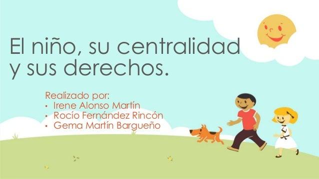 El niño, su centralidad y sus derechos. Realizado por: • Irene Alonso Martín • Rocío Fernández Rincón • Gema Martín Bargue...