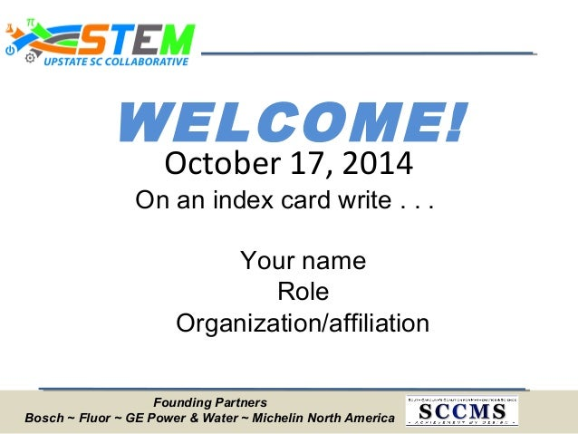 WELCOME! On an index card write . . . Your name Role Organization/affiliation October 17, 2014 Founding Partners Bosch ~ F...