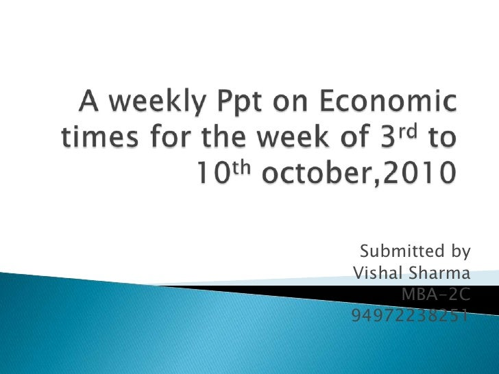 A weekly Ppt on Economic times for the week of 3rd to 10th october,2010<br />Submitted by<br />Vishal Sharma<br />MBA-2C<b...