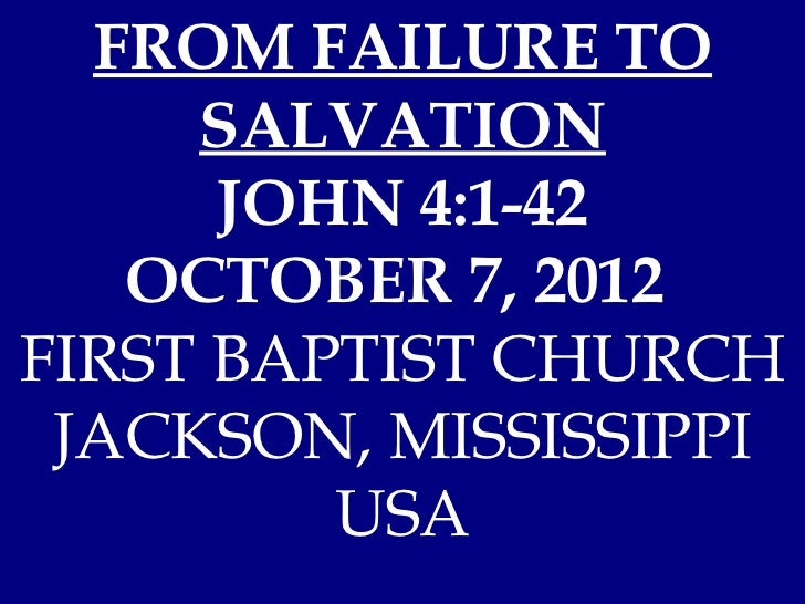 FROM FAILURE TO     SALVATION      JOHN 4:1-42   OCTOBER 7, 2012FIRST BAPTIST CHURCH JACKSON, MISSISSIPPI         USA