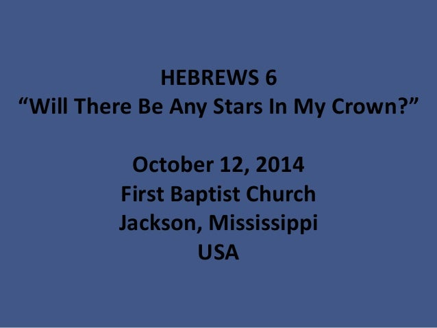 """HEBREWS 6""""Will There Be Any Stars In My Crown?"""" October 12, 2014First Baptist ChurchJackson, MississippiUSA"""