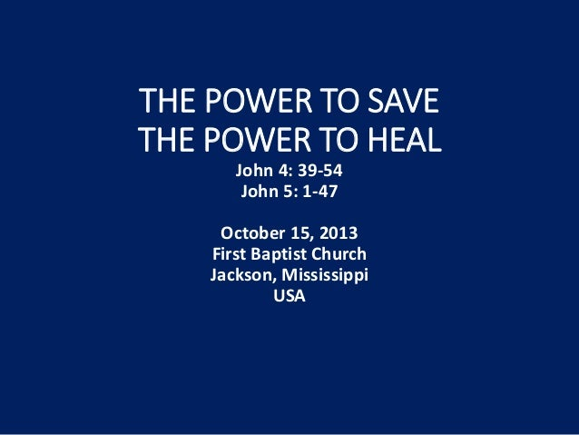 THE POWER TO SAVE THE POWER TO HEAL John 4: 39-54 John 5: 1-47 October 15, 2013 First Baptist Church Jackson, Mississippi ...
