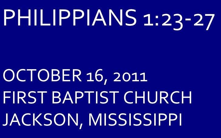 PHILIPPIANS 1:23-27 OCTOBER 16, 2011 FIRST BAPTIST CHURCH JACKSON, MISSISSIPPI
