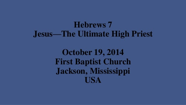 Hebrews 7Jesus—The Ultimate High PriestOctober 19, 2014First Baptist ChurchJackson, MississippiUSA