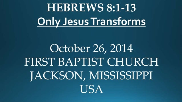 HEBREWS 8:1-13  Only Jesus Transforms  October 26, 2014  FIRST BAPTIST CHURCH  JACKSON, MISSISSIPPI  USA