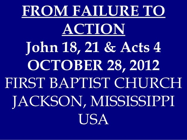 FROM FAILURE TO        ACTION   John 18, 21 & Acts 4   OCTOBER 28, 2012FIRST BAPTIST CHURCH JACKSON, MISSISSIPPI          ...