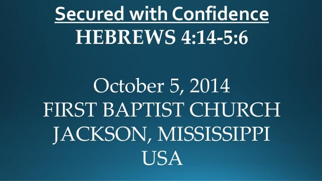 Secured with Confidence  HEBREWS 4:14-5:6  October 5, 2014  FIRST BAPTIST CHURCH  JACKSON, MISSISSIPPI  USA