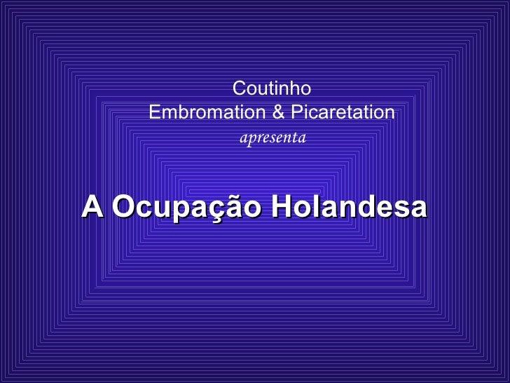 Coutinho  Embromation & Picaretation  apresenta A Ocupação Holandesa