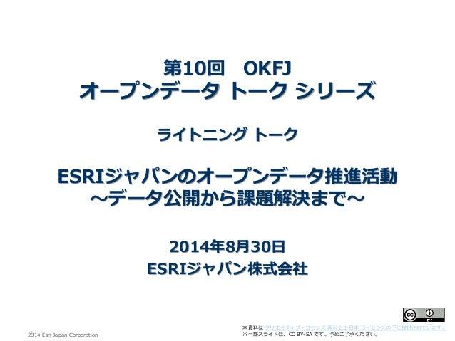 2014 EsriJapan Corporation  本資料はクリエイティブ・コモンズ表示2.1 日本ライセンスの下に提供されています。  ※一部スライドは、CC BY-SA です。予めご了承ください。 第10回OKFJ オープンデータトーク...