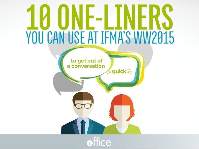 ® YoucanuseatIFMA'sWW2015 10ONE-LINERS to get out of a conversation quick
