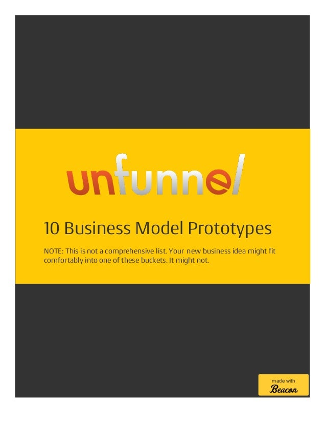 10 Business Model Prototypes NOTE: This is not a comprehensive list. Your new business idea might fit comfortably into one...