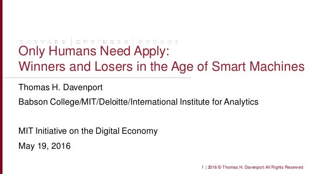 Only Humans Need Apply: Winners and Losers in the Age of Smart Machines Thomas H. Davenport Babson College/MIT/Deloitte/In...