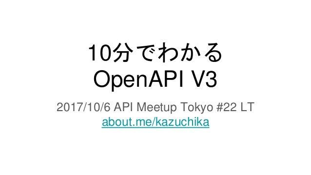 10分でわかる OpenAPI V3 2017/10/6 API Meetup Tokyo #22 LT about.me/kazuchika
