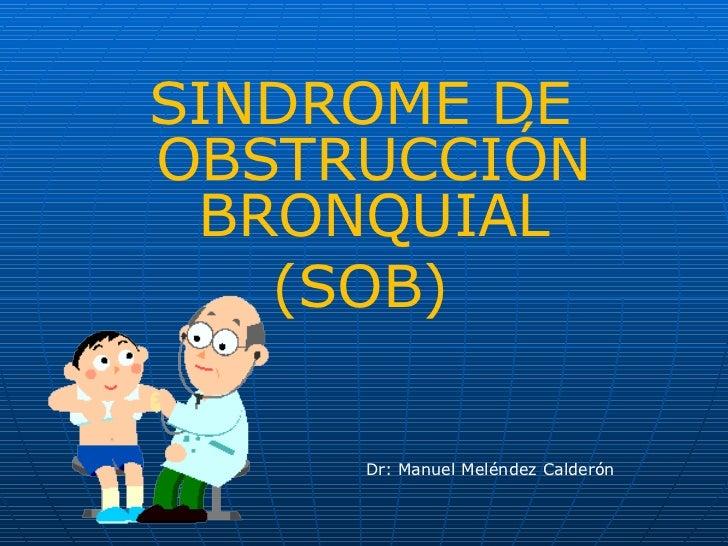 <ul><li>SINDROME DE OBSTRUCCIÓN BRONQUIAL </li></ul><ul><li>(SOB) </li></ul>Dr: Manuel Meléndez Calderón