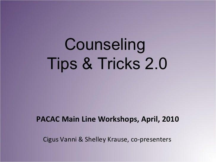 PACAC Main Line Workshops, April, 2010 <ul><li>Cigus Vanni & Shelley Krause, co-presenters </li></ul>Counseling  Tips & Tr...