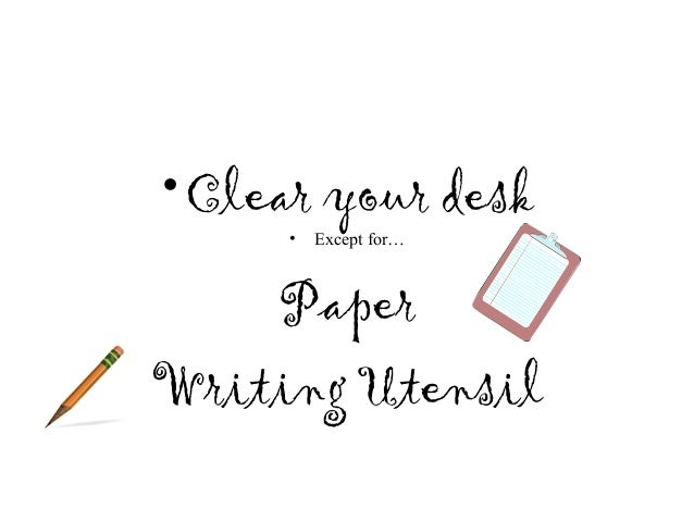 • Clear your desk     •   Except for…    PaperWriting Utensil