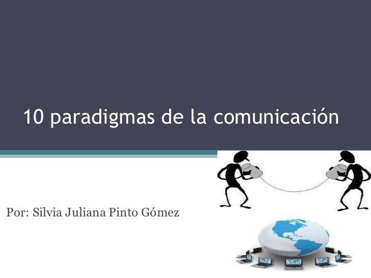 10 paradigmas de la comunicaciónPor: Silvia Juliana Pinto Gómez