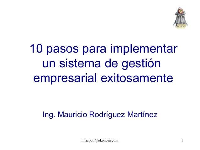 mrjapon@ekonom.com 1 Ing. Mauricio Rodríguez Martínez 10 pasos para implementar un sistema de gestión empresarial exitosam...