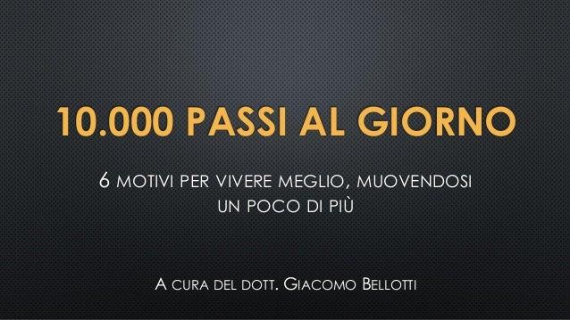 10.000 PASSI AL GIORNO 6 MOTIVI PER VIVERE MEGLIO, MUOVENDOSI UN POCO DI PIÙ A CURA DEL DOTT. GIACOMO BELLOTTI