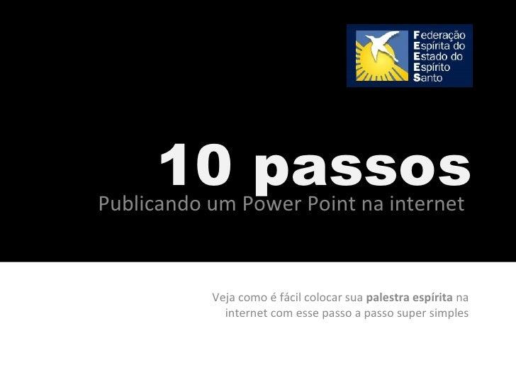 10 passos Publicando um Power Point na internet Veja como é fácil colocar sua  palestra espírita  na internet com esse pas...