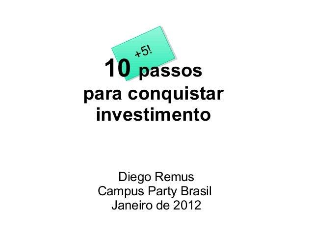+5! 10 passos para conquistar investimento Diego Remus Campus Party Brasil Janeiro de 2012