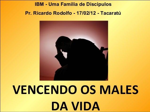 VENCENDO OS MALES DA VIDA IBM - Uma Família de Discípulos Pr. Ricardo Rodolfo - 17/02/12 - Tacaratú