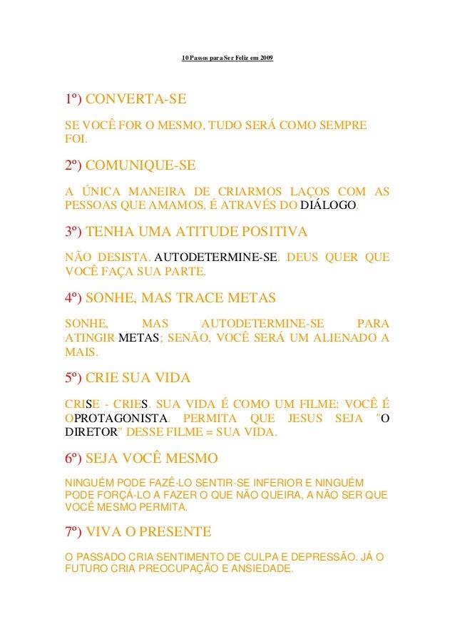 10 Passos para Ser Feliz em 2009 1º) CONVERTA-SE SE VOCÊ FOR O MESMO, TUDO SERÁ COMO SEMPRE FOI. 2º) COMUNIQUE-SE A ÚNICA ...