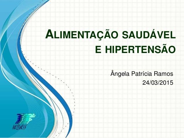 ALIMENTAÇÃO SAUDÁVEL E HIPERTENSÃO Ângela Patrícia Ramos 24/03/2015