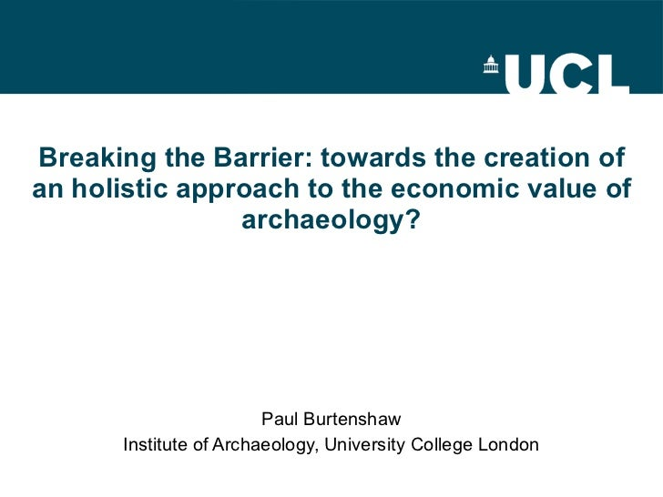 Breaking the Barrier: towards the creation of an holistic approach to the economic value of archaeology? Paul Burtenshaw I...