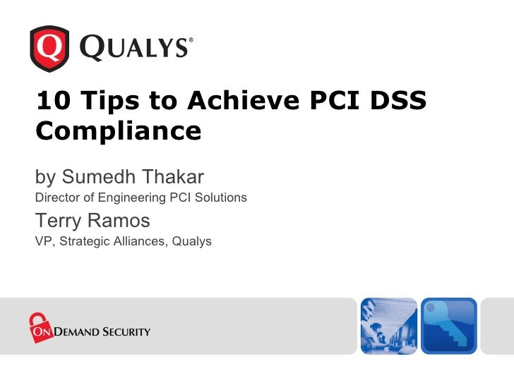 10 Tips to Achieve PCI DSS Compliance by Sumedh Thakar Director of Engineering PCI Solutions Terry Ramos VP, Strategic All...