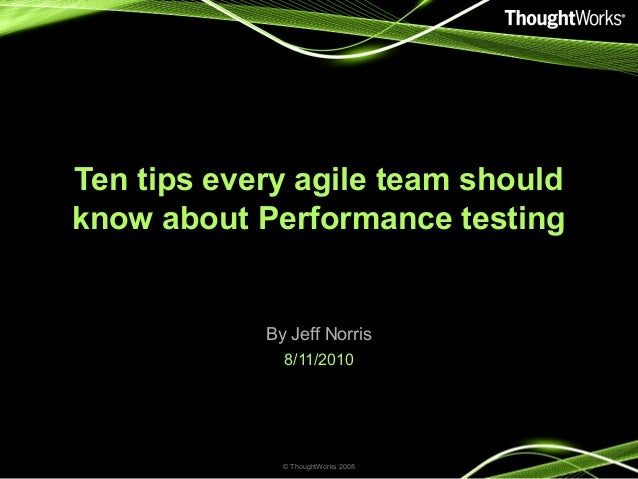 Ten tips every agile team should know about Performance testing By Jeff Norris 8/11/2010 © ThoughtWorks 2008