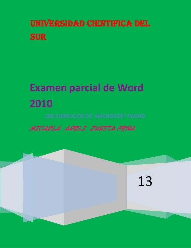UNIVERSIDAD CIENTIFICA DEL SUR 13 Examen parcial de Word 2010 100 EJERCICIOS DE MICROSOFT WORD MICAELA ARELI ZURITA PEÑA