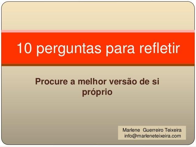 10 perguntas para refletir Procure a melhor versão de si próprio Marlene Guerreiro Teixeira info@marleneteixeira.com