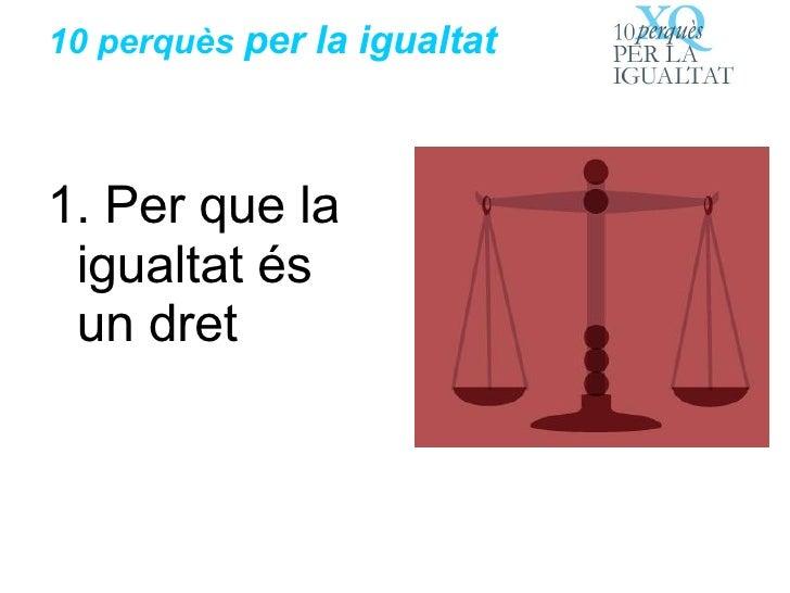 10 perquès  per la igualtat <ul><li>1. Per que la igualtat és un dret </li></ul>