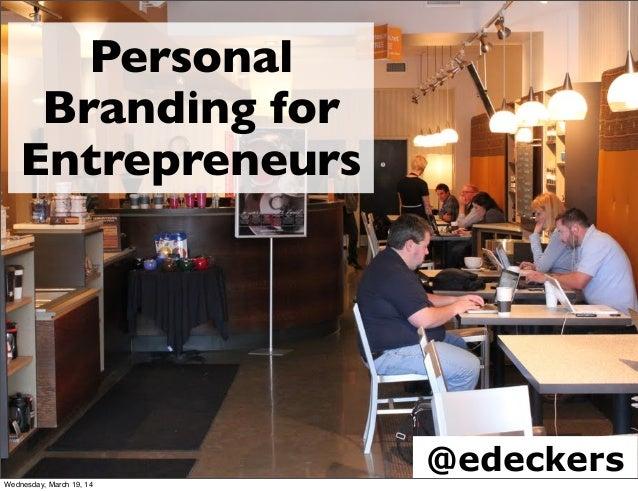 Personal Branding for Entrepreneurs @edeckersWednesday, March 19, 14