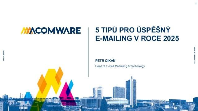 WWW.ACOMWARE.CZ 5 TIPŮ PRO ÚSPĚŠNÝ E-MAILING V ROCE 2025 #emailrestart 1 PETR CIKÁN Head of E-mail Marketing & Technology