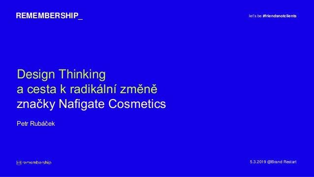 Design Thinking a cesta k radikální změně značky Nafigate Cosmetics REMEMBERSHIP_ Petr Rubáček let's be #friendsnotclients...
