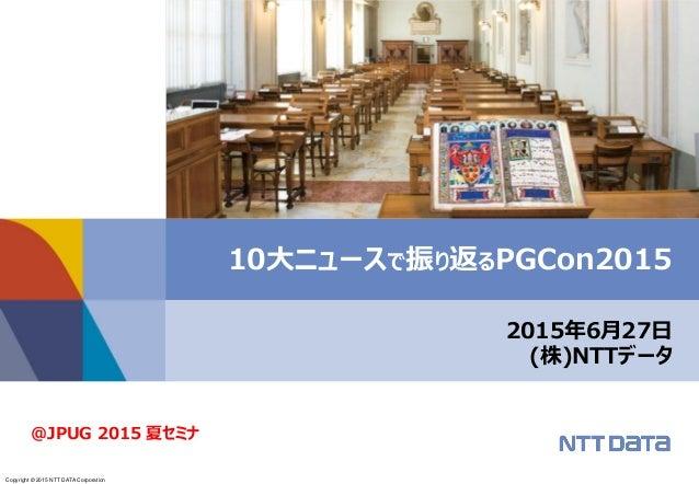 Copyright © 2015 NTT DATA Corporation 2015年6月27日 (株)NTTデータ 10大ニュースで振り返るPGCon2015 @JPUG 2015 夏セミナ