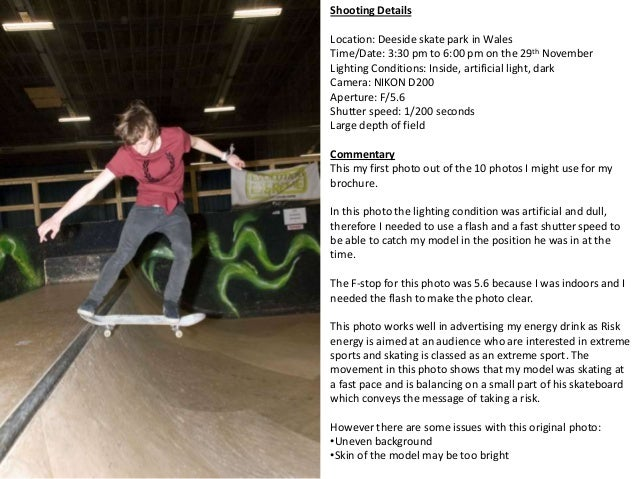 Shooting DetailsLocation: Deeside skate park in WalesTime/Date: 3:30 pm to 6:00 pm on the 29th NovemberLighting Conditions...