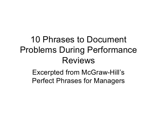 10 Phrases to Document Problems During Performance Reviews Excerpted from McGraw-Hill's Perfect Phrases for Managers