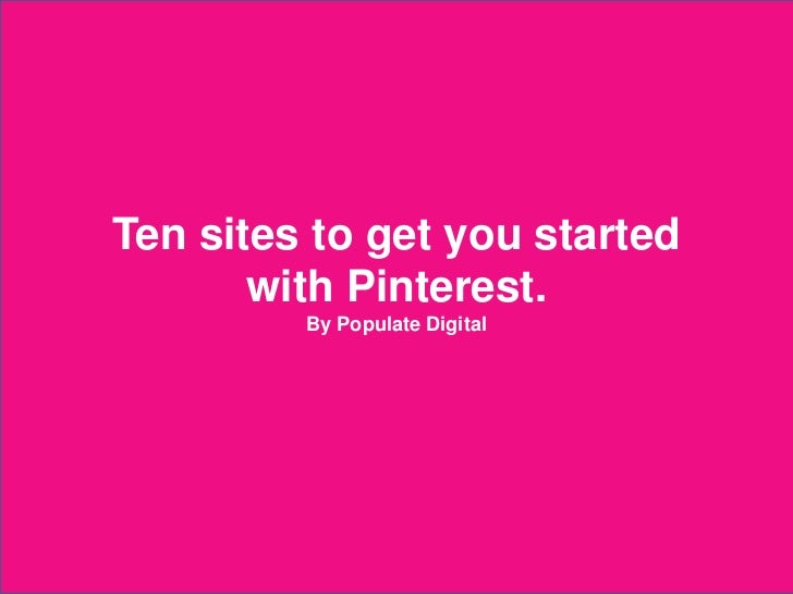 Ten sites to get you started              with Pinterest.                          By Populate Digital2012 © Populate Digi...