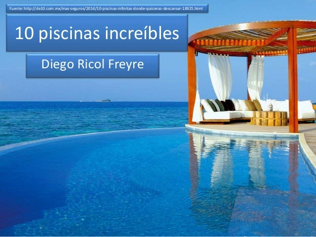 10 piscinas increíbles Diego Ricol Freyre Fuente: http://de10.com.mx/mas-seguros/2014/10-piscinas-infinitas-donde-quisiera...