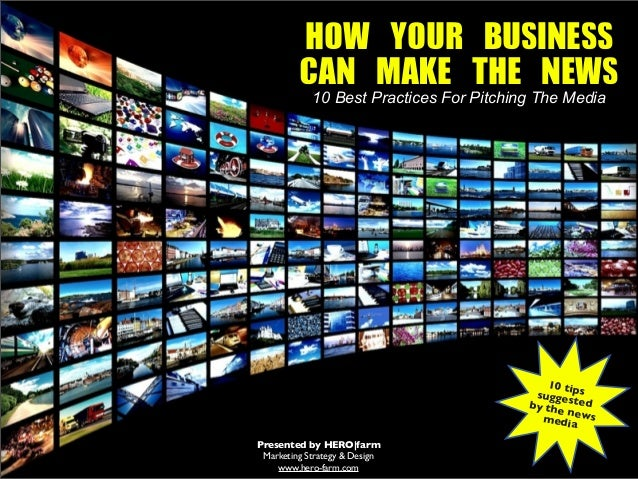 HOW YOUR BUSINESS CAN MAKE THE NEWS 10 Best Practices For Pitching The Media  10 t sugge ips by the sted ne media ws ...