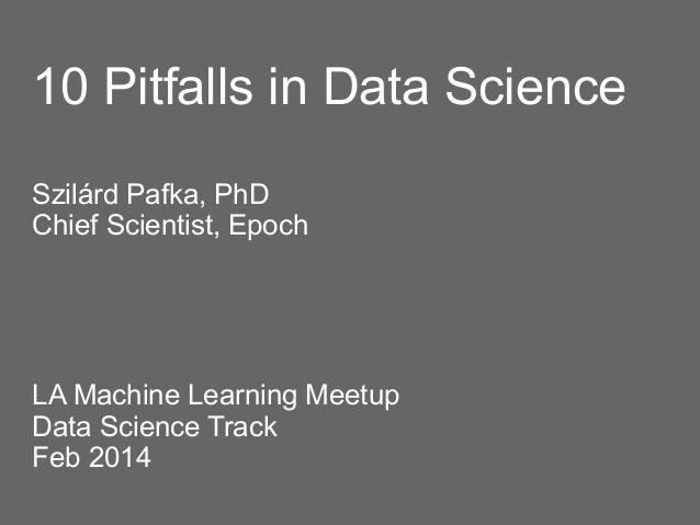 10 Pitfalls in Data Science Szilárd Pafka, PhD Chief Scientist, Epoch  LA Machine Learning Meetup Data Science Track Feb 2...