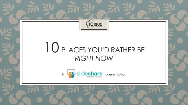 10 PLACES YOU'D RATHER BE RIGHT NOW A presentation
