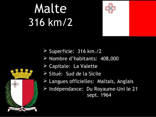 Malte316 km/2     Superficie: 316 km./2     Nombre d'habitants: 408,000     Capitale: La Valette     Situé: Sud de la ...