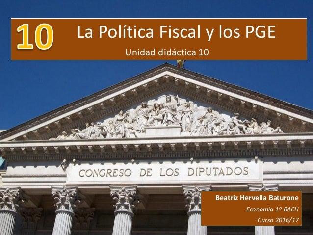 La Política Fiscal y los PGE Unidad didáctica 10 Beatriz Hervella Baturone Economía 1º BACH Curso 2016/17
