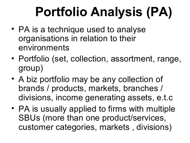 Portfolio Analysis (PA) • PA is a technique used to analyse organisations in relation to their environments • Portfolio (s...