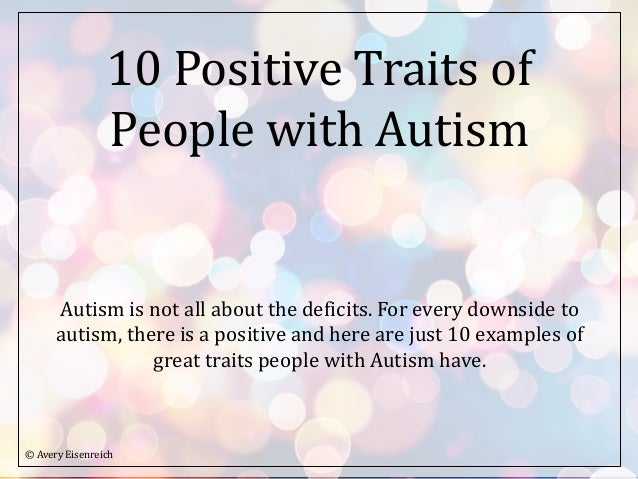 10 Positive Traits of People with Autism Autism is not all about the deficits. For every downside to autism, there is a po...