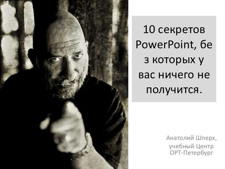10секретов PowerPoint, без которых у вас ничего не получится.<br />Анатолий Шперх, <br />учебный Центр ОРТ-Петербург<br />